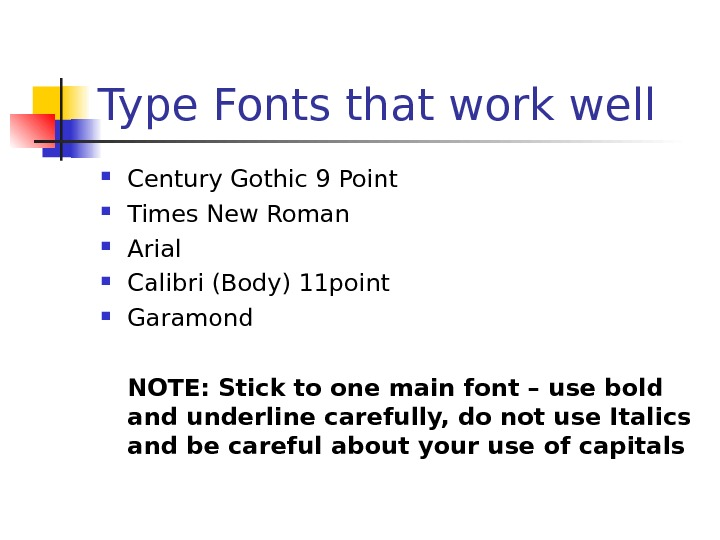 Type Fonts that work well Century Gothic 9 Point Times New Roman Arial Calibri (Body) 11