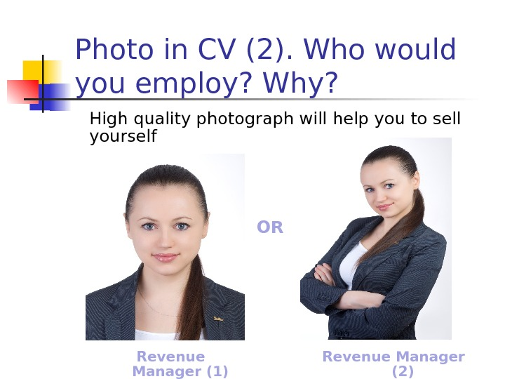 High quality photograph will help you to sell yourself. Photo in CV (2). Who would you