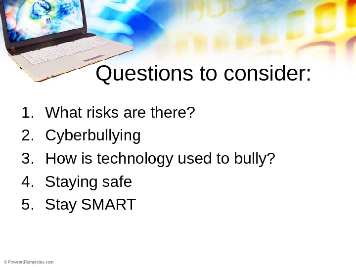 Questions to consider: 1. What risks are there?  2. Cyberbullying 3. How is