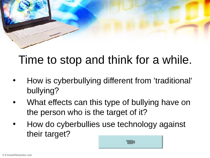 Time to stop and think for a while.  • How is cyberbullying different