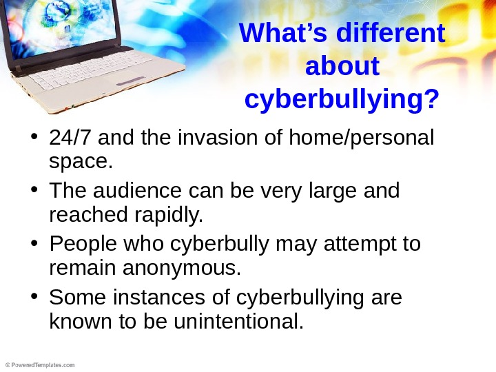 What's different about cyberbullying?  • 24/7 and the invasion of home/personal space.