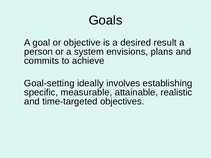 Goals A goal or objective is a desired result a person or a system envisions, plans
