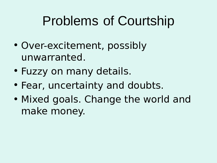 Problems  of Courtship • Over-excitement, possibly unwarranted.  • Fuzzy on many details.  •
