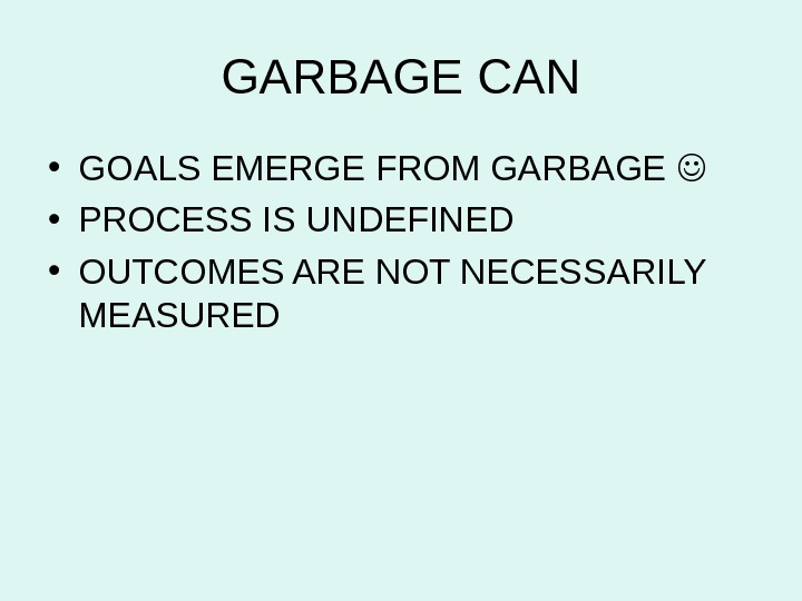 GARBAGE CAN • GOALS EMERGE FROM GARBAGE  • PROCESS IS UNDEFINED  • OUTCOMES ARE