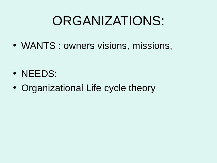 ORGANIZATIONS:  • WANTS : owners visions, missions,  • NEEDS:  • Organizational Life cycle
