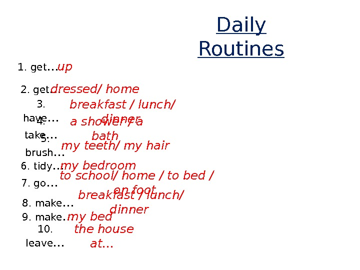 Daily Routines 1. get … up 2. get … dressed/ home 3.  have …