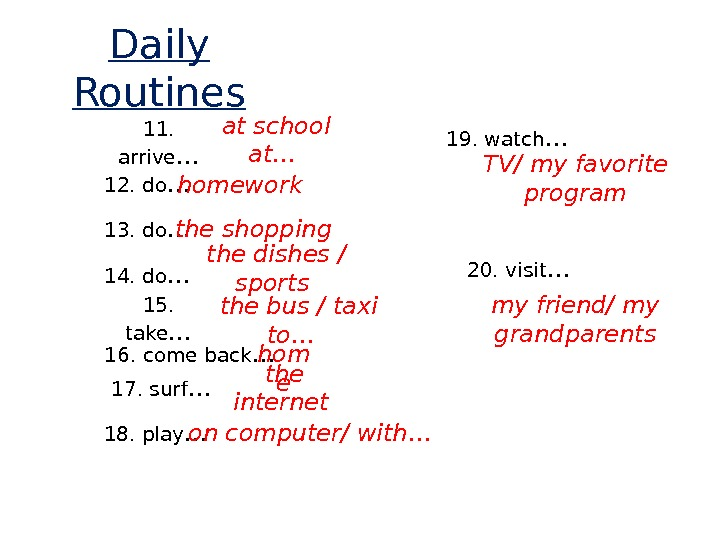 Daily Routines 11.  arrive …  at school at… 12. do … homework 13. do