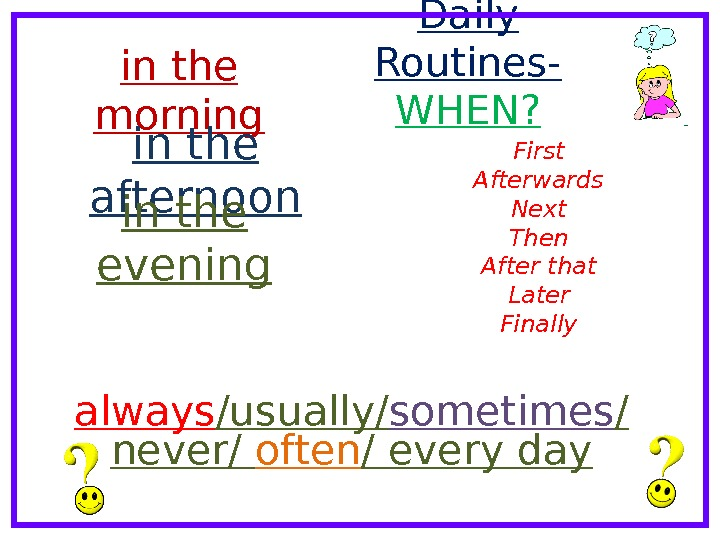 Daily Routines- WHEN? in the morning in the afternoon in the evening First Afterwards Next Then