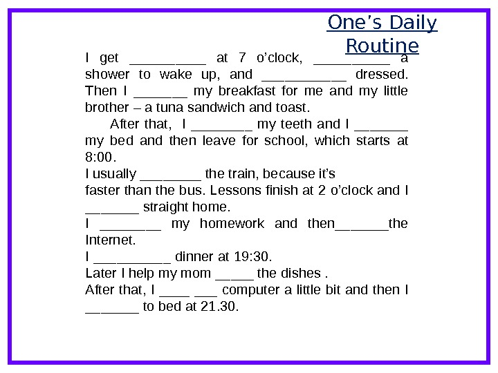 One 's Daily Routine I get _____ at 7 o'clock,  _____ a shower to wake