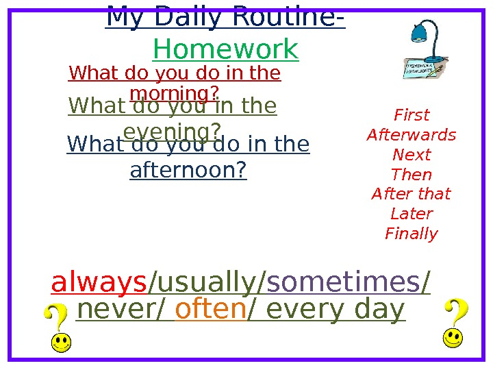 My Daily Routine- Homework What do you do in the morning? What do you do in
