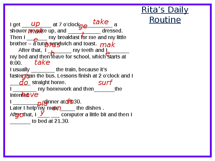 Rita's Daily Routine I get _____ at 7 o'clock, _____ a shower to wake up, and