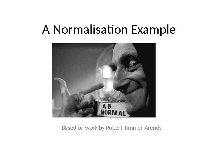 A Normalisation Example Based on work by Robert Timmer-Arends