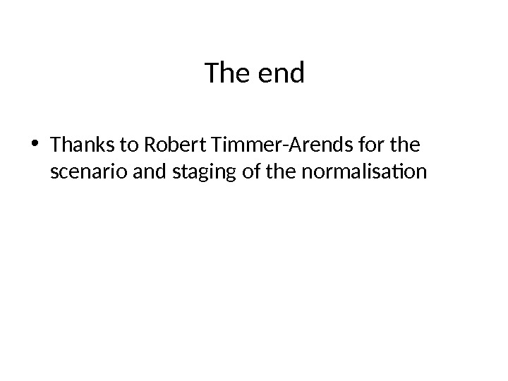 The end • Thanks to Robert Timmer-Arends for the scenario and staging of the normalisation