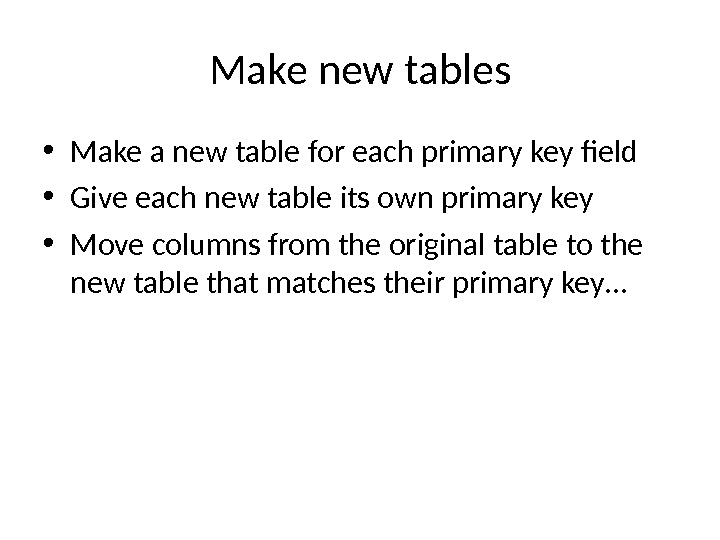 Make new tables • Make a new table for each primary key field • Give each