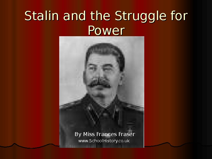Stalin and the Struggle for Power By Miss Frances Fraser www. School. History. co. uk