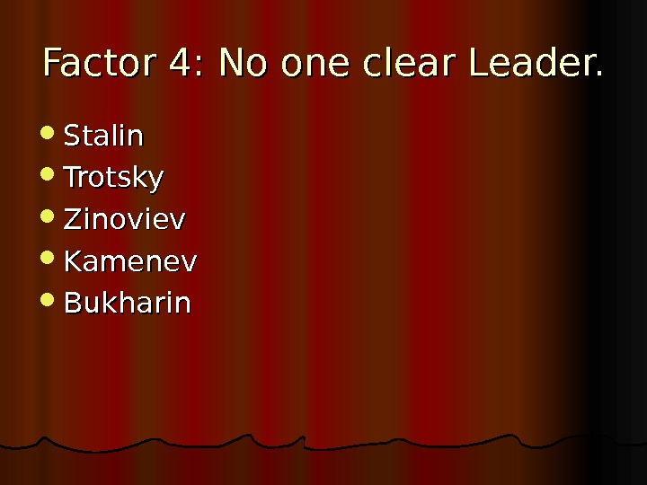 Factor 4: No one clear Leader.  Stalin Trotsky Zinoviev Kamenev Bukharin