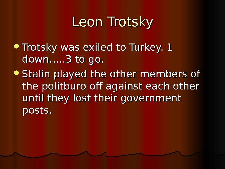 Leon Trotsky was exiled to Turkey. 1 down…. . 3 to go.  Stalin played the