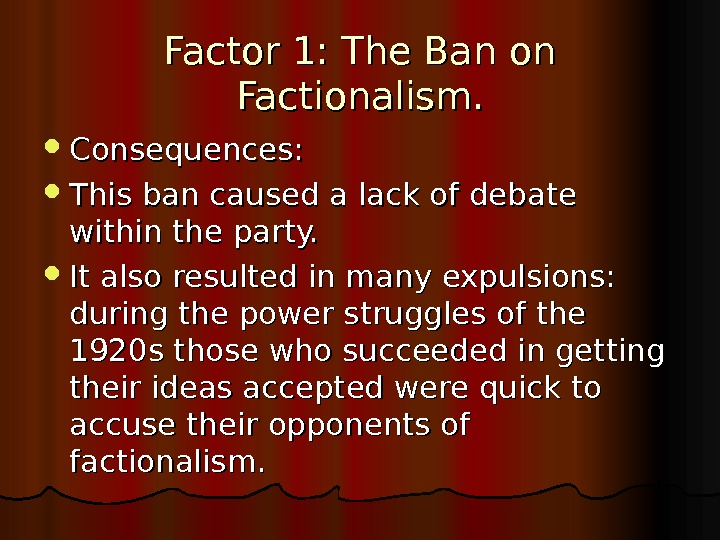 Factor 1: The Ban on Factionalism.  Consequences:  This ban caused a lack of debate