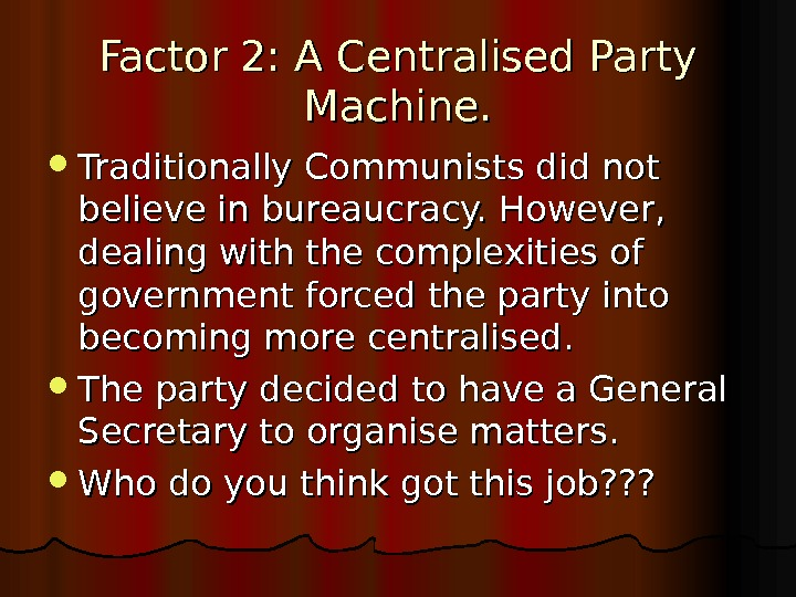 Factor 2: A Centralised Party Machine.  Traditionally Communists did not believe in bureaucracy. However,