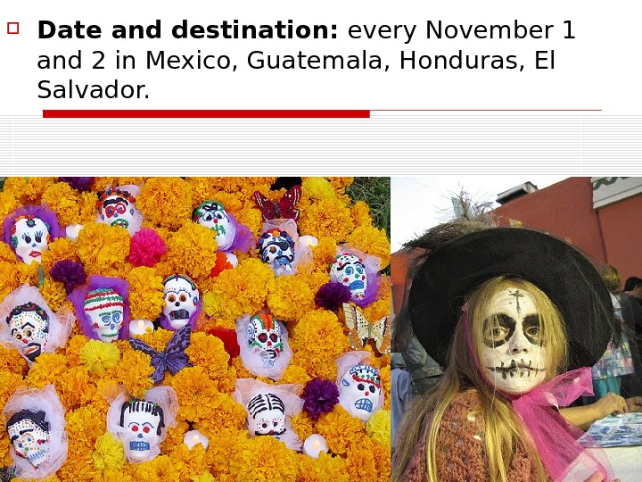 Date and destination:  every November 1 and 2 in Mexico, Guatemala, Honduras, El