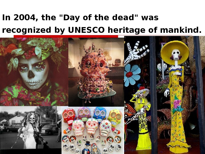 In 2004, the Day of the dead was recognized by UNESCO heritage of mankind.