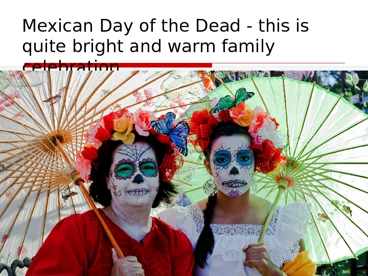 Mexican Day of the Dead - this is quite bright and warm family celebration.