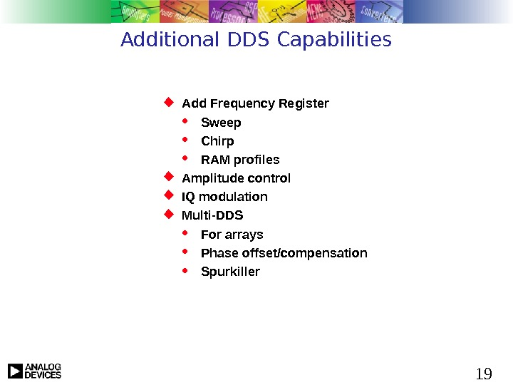 19 Additional DDS Capabilities Add Frequency Register Sweep Chirp RAM profiles Amplitude control IQ modulation