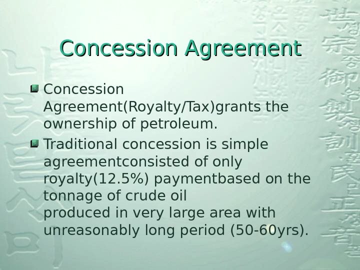Concession Agreement(Royalty/Tax)grants the ownership of petroleum. Traditional concession is simple agreementconsisted of only royalty(12. 5) paymentbased