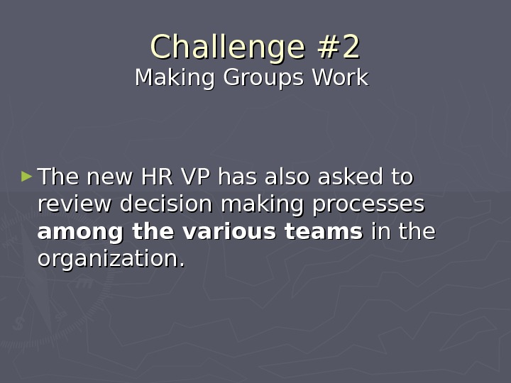 Challenge #2 Making Groups Work ► The new HR VP has also asked to review decision