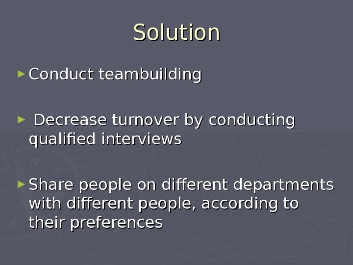 Solution ► Conduct teambuilding ►  Decrease turnover by conducting qualified interviews ► Share people on