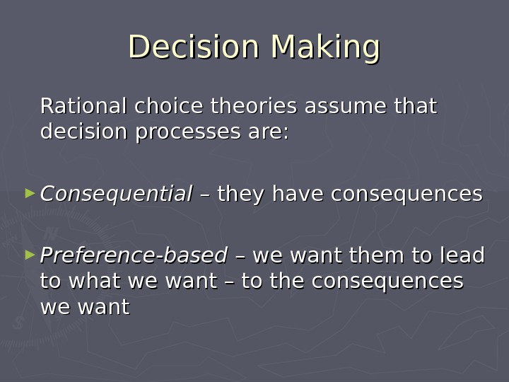 Decision Making Rational choice theories assume that decision processes are: ► Consequential – they have consequences