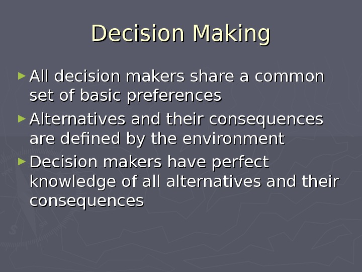 Decision Making ► All decision makers share a common set of basic preferences ► Alternatives and