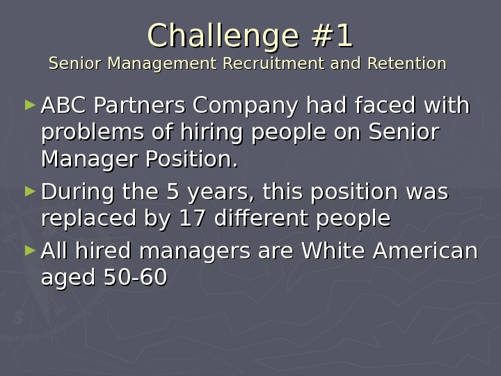 Challenge #1 Senior Management Recruitment and Retention ► ABC Partners Company had faced with problems of