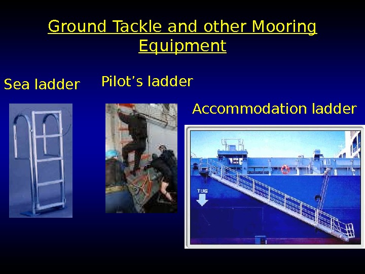 Ground Tackle and other Mooring Equipment Pilot's ladder Accommodation ladder Sea ladder