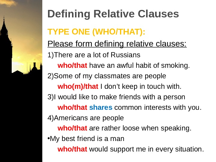 Defining Relative Clauses TYPE ONE (WHO/THAT): Please form defining relative clauses: 1) There a lot of