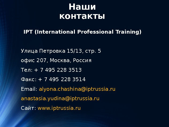 Наши контакты IPT (International Professional Training) Улица Петровка 15/13, стр. 5 офис 207, Москва, Россия Тел: