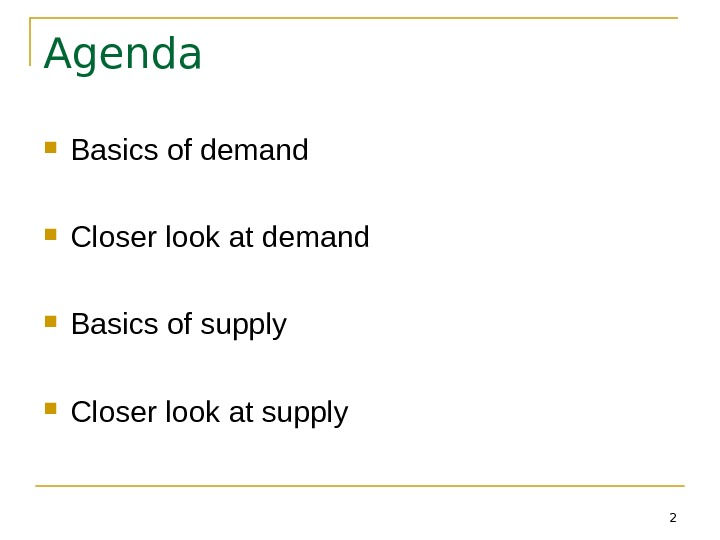 2 Agenda Basics of demand Closer look at demand Basics of supply Closer look at supply