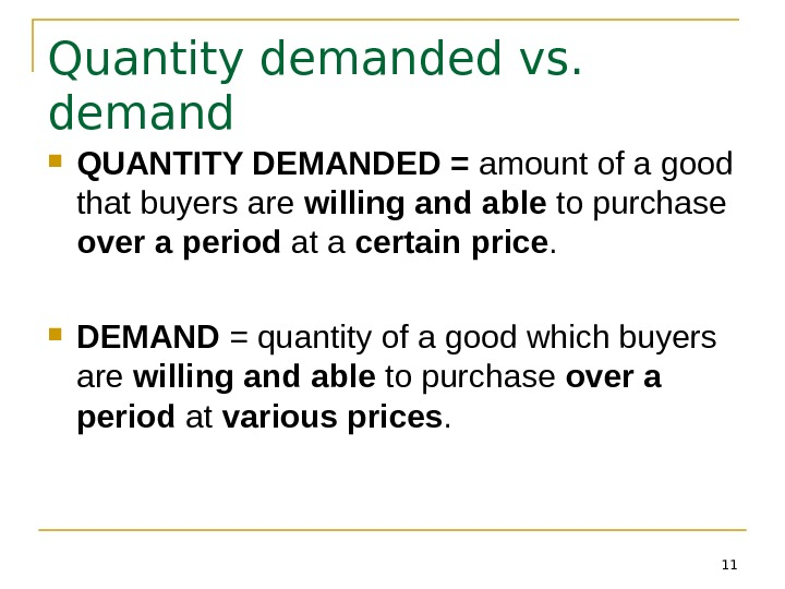 11 Quantity demanded vs.  demand QUANTITY DEMANDED = amount of a good that buyers are