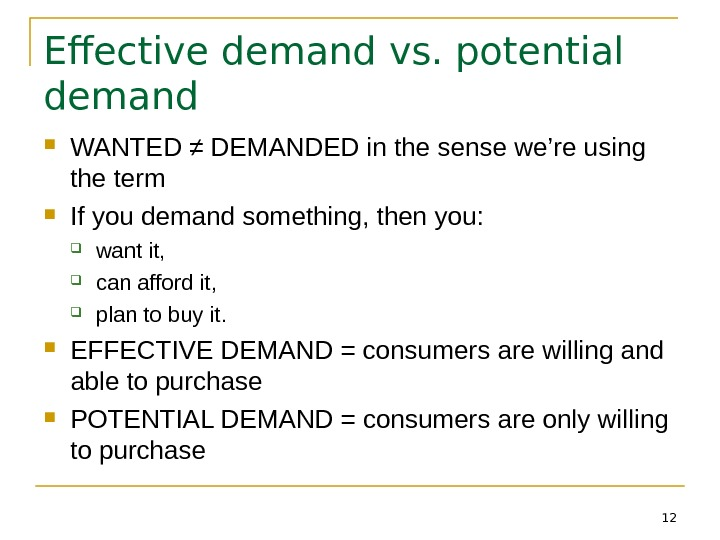 12 Effective demand vs. potential demand WANTED ≠ DEMANDED in the sense we're using the term