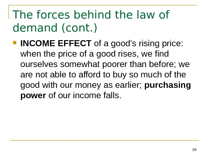 16 The forces behind the law of demand (cont. ) INCOME EFFECT of a good's rising