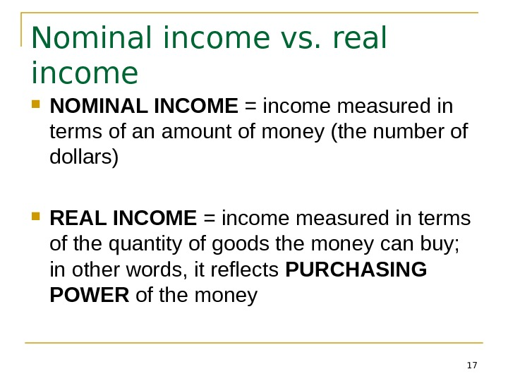 17 Nominal income vs. real income NOMINAL INCOME = income measured in terms of an amount