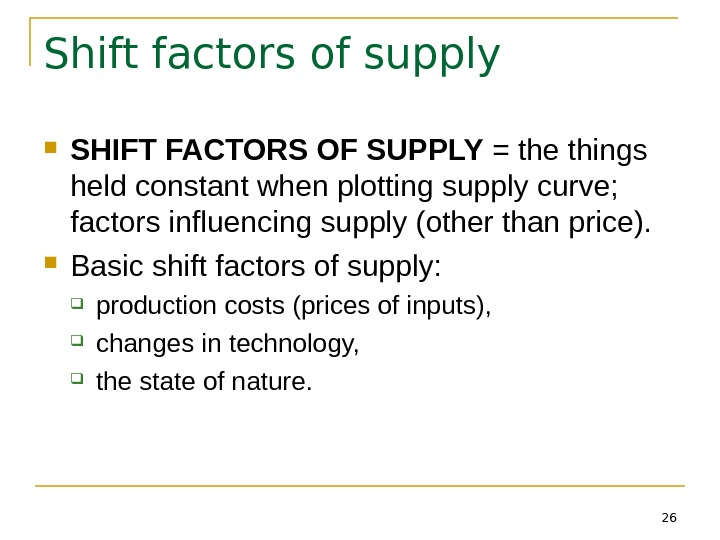 26 Shift factors of supply SHIFT FACTORS OF SUPPLY = the things held constant when plotting