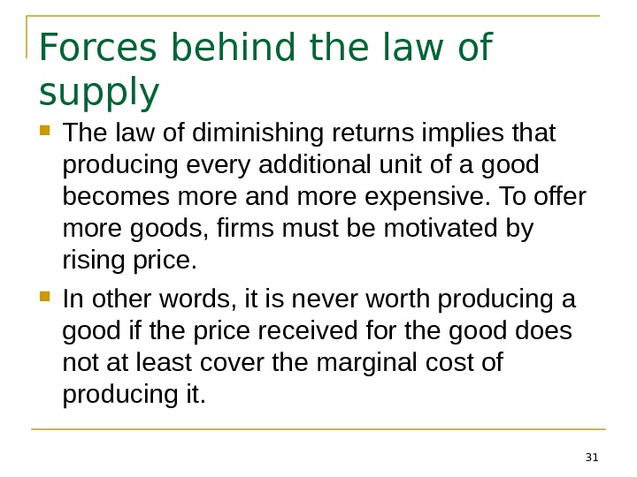 31 Forces behind the law of supply The law of diminishing returns implies that producing every