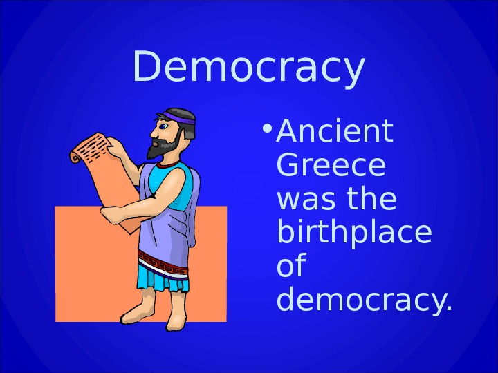 Democracy • Ancient Greece was the birthplace of democracy.