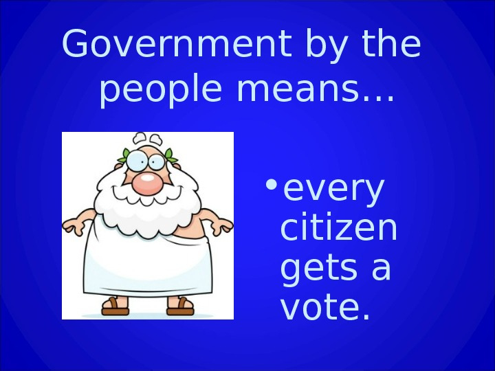Government by the people means… • every citizen gets a vote.