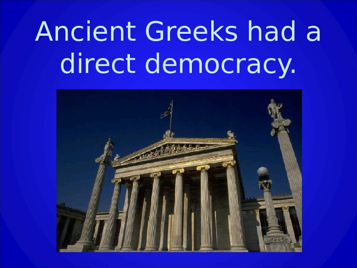 Ancient Greeks had a direct democracy.