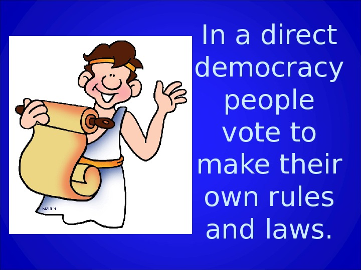 In a direct democracy people vote to make their own rules and laws.