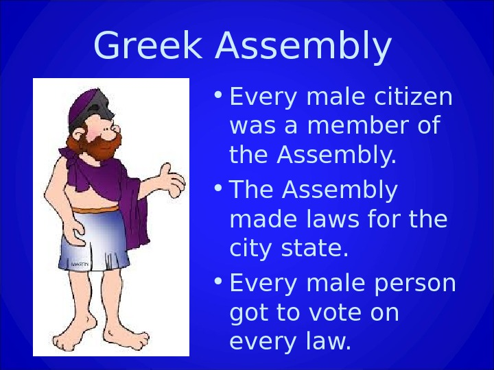 Greek Assembly • Every male citizen was a member of the Assembly.  • The Assembly