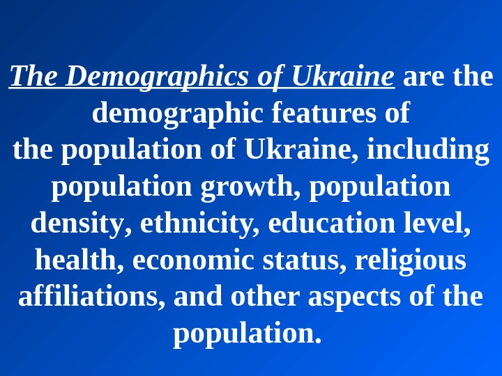 The. Demographicsof. Ukraine arethe demographic featuresof the population of. Ukrai ne , including populationgrowth, population densit