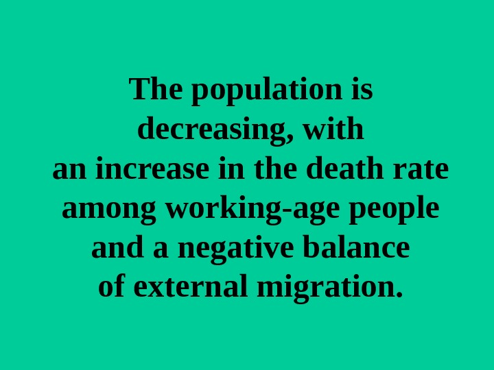 Thepopulationis decreasing, with anincreaseinthedeathrate amongworking-agepeople andanegativebalance ofexternalmigration.